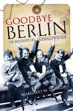 Goodbye Berlin: The Biography of Gerald Wiener - Dunlop, Margaret M.