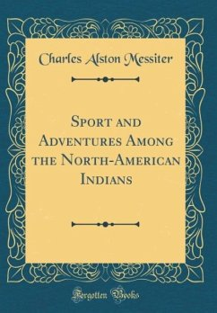 Sport and Adventures Among the North-American Indians (Classic Reprint)