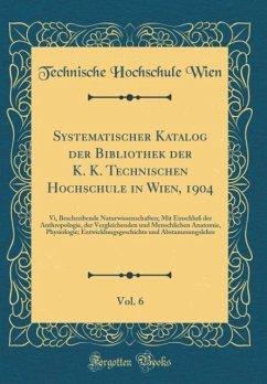 Systematischer Katalog der Bibliothek der K. K. Technischen Hochschule in Wien, 1904, Vol. 6