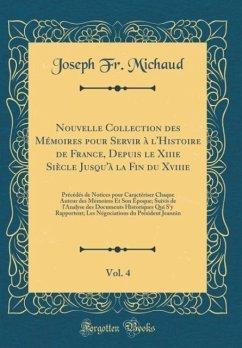Nouvelle Collection des Mémoires pour Servir à l'Histoire de France, Depuis le Xiiie Siècle Jusqu'à la Fin du Xviiie, Vol. 4