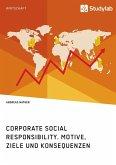 Corporate Social Responsibility. Motive, Ziele und Konsequenzen