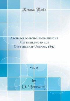 Archaeologisch-Epigraphische Mittheilungen aus Oesterreich-Ungarn, 1892, Vol. 15 (Classic Reprint)