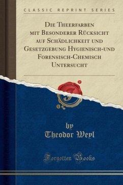 Die Theerfarben mit Besonderer Rücksicht auf Schädlichkeit und Gesetzgebung Hygienisch-und Forensisch-Chemisch Untersucht (Classic Reprint)