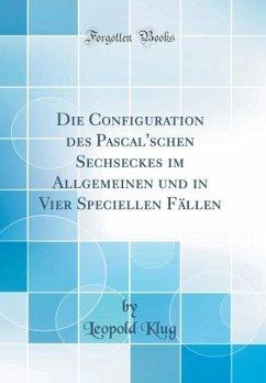 Die Configuration des Pascal'schen Sechseckes im Allgemeinen und in Vier Speciellen Fällen (Classic Reprint)