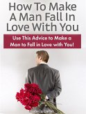 How To Make A Man Fall In Love With You: Use This Advice to Make a Man to Fall in Love with You! (eBook, ePUB)