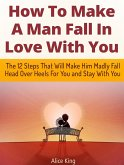 How To Make A Man Fall In Love With You: The 12 Steps That Will Make Him Madly Fall Head Over Heels For You and Stay With You (eBook, ePUB)