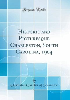 Historic and Picturesque Charleston, South Carolina, 1904 (Classic Reprint)