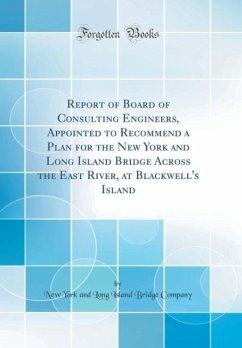 Report of Board of Consulting Engineers, Appointed to Recommend a Plan for the New York and Long Island Bridge Across the East River, at Blackwell's Island (Classic Reprint)