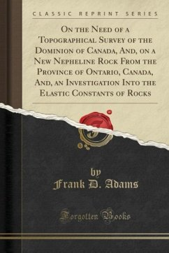 On the Need of a Topographical Survey of the Dominion of Canada, And, on a New Nepheline Rock From the Province of Ontario, Canada, And, an Investigation Into the Elastic Constants of Rocks (Classic Reprint)