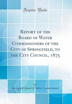Report of the Board of Water Commissioners of the City of Springfield, to the City Council, 1875 (Classic Reprint)