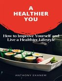 A Healthier You: How to Improve Yourself and Live a Healthier Lifestyle (eBook, ePUB)