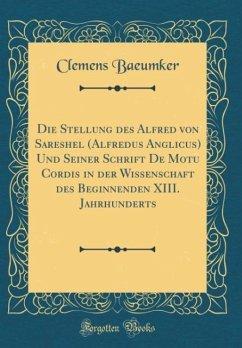 Die Stellung des Alfred von Sareshel (Alfredus Anglicus) Und Seiner Schrift De Motu Cordis in der Wissenschaft des Beginnenden XIII. Jahrhunderts (Classic Reprint)