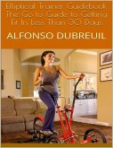 Elliptical Trainer Guidebook: The Go to Guide to Getting Fit In Less Than 30 Days (eBook, ePUB)