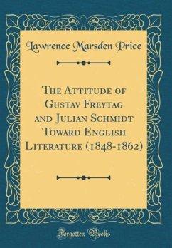 The Attitude of Gustav Freytag and Julian Schmidt Toward English Literature (1848-1862) (Classic Reprint)