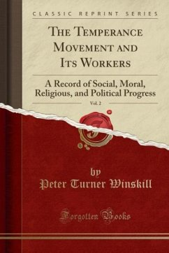 The Temperance Movement and Its Workers, Vol. 2: A Record of Social, Moral, Religious, and Political Progress (Classic Reprint)