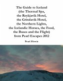 The Guide to Iceland (the Thermal Spa, the Reykjavik Hotel, the Grindavik Hotel, the Northern Lights, the Icelandic Horses, the Food, the Buses and the Flight) from Pearl Escapes 2012 (eBook, ePUB)