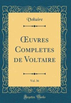 OEuvres Completes de Voltaire, Vol. 36 (Classic Reprint)