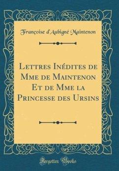 Lettres Inédites de Mme de Maintenon Et de Mme la Princesse des Ursins (Classic Reprint) - Maintenon, Françoise d'Aubigné