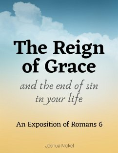 The Reign of Grace and the End of Sin in Your Life: An Exposition of Romans 6 (eBook, ePUB) - Nickel, Joshua