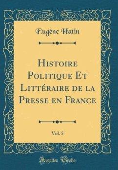 Histoire Politique Et Littéraire de la Presse en France, Vol. 5 (Classic Reprint)