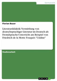 Literaturdidaktik: Vermittlung von deutschsprachiger Literatur im Deutsch als Fremdsprache-Unterricht am Beispiel von Friedrich de la Motte Fouqués