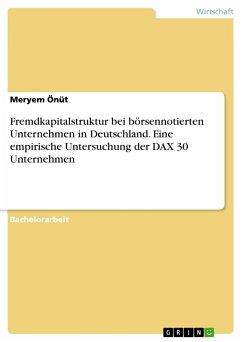 Fremdkapitalstruktur bei börsennotierten Unternehmen in Deutschland. Eine empirische Untersuchung der DAX 30 Unternehmen