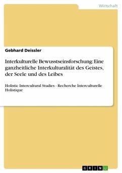 Interkulturelle Bewusstseinsforschung: Eine ganzheitliche Interkulturalität des Geistes, der Seele und des Leibes (eBook, ePUB) - Deissler, Gebhard