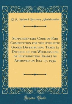 Supplementary Code of Fair Competition for the Athletic Goods Distributing Trade (a Division of the Wholesaling or Distributing Trade) As Approved on July 17, 1934 (Classic Reprint)