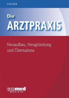 Die Arztpraxis - Neuaufbau, Neugründung und Übernahme - Fischer, Guntram