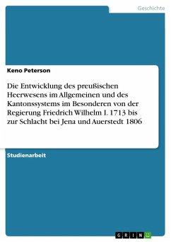 Die Entwicklung des preußischen Heerwesens im Allgemeinen und des Kantonssystems im Besonderen von der Regierung Friedrich Wilhelm I. 1713 bis zur Schlacht bei Jena und Auerstedt 1806 (eBook, ePUB)