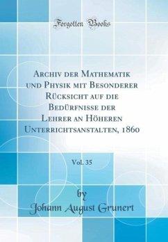 Archiv der Mathematik und Physik mit Besonderer Rücksicht auf die Bedürfnisse der Lehrer an Höheren Unterrichtsanstalten, 1860, Vol. 35 (Classic Reprint)