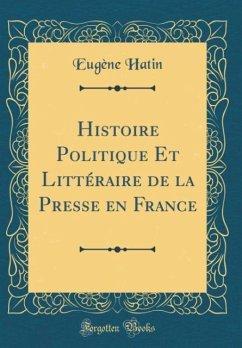 Histoire Politique Et Littéraire de la Presse en France (Classic Reprint)