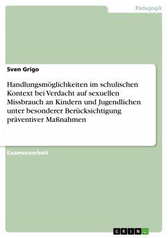 Handlungsmöglichkeiten im schulischen Kontext bei Verdacht auf sexuellen Missbrauch an Kindern und Jugendlichen unter besonderer Berücksichtigung präventiver Maßnahmen (eBook, ePUB) - Grigo, Sven