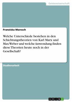 Welche Unterschiede bestehen in den Schichtungstheorien von Karl Marx und Max Weber und welche Anwendung finden diese Theorien heute noch in der Gesellschaft? (eBook, ePUB)