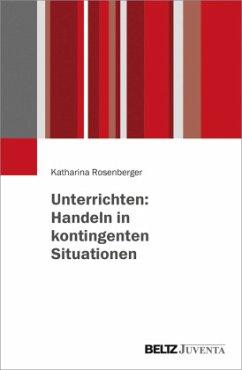 Unterrichten: Handeln in kontingenten Situationen - Rosenberger, Katharina