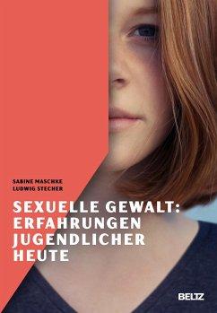 Sexuelle Gewalt: Erfahrungen Jugendlicher heute - Maschke, Sabine;Stecher, Ludwig
