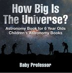 How Big Is The Universe? Astronomy Book for 6 Year Olds   Children's Astronomy Books (eBook, PDF)