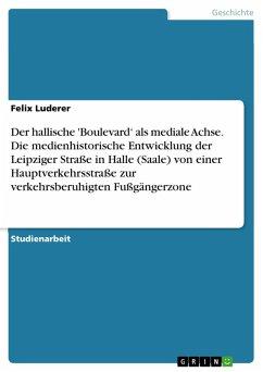Der hallische 'Boulevard' als mediale Achse. Die medienhistorische Entwicklung der Leipziger Straße in Halle (Saale) von einer Hauptverkehrsstraße zur verkehrsberuhigten Fußgängerzone (eBook, PDF) - Luderer, Felix