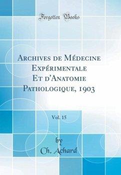 Archives de Médecine Expérimentale Et d'Anatomie Pathologique, 1903, Vol. 15 (Classic Reprint)
