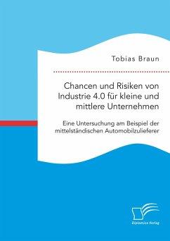 Chancen und Risiken von Industrie 4.0 für kleine und mittlere Unternehmen. Eine Untersuchung am Beispiel der mittelständischen Automobilzulieferer (eBook, PDF) - Braun, Tobias