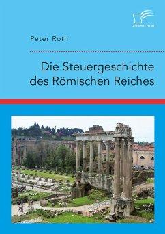 Die Steuergeschichte des Römischen Reiches (eBook, PDF) - Roth, Peter
