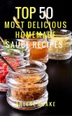 Top 50 Most Delicious Homemade Sauce Recipes: (Sauce Cookbook, Modern Sauces, Barbecue Sauces, Recipes for Every Cook, Marinades, Rubs, Mopping Sauces) (eBook, ePUB)