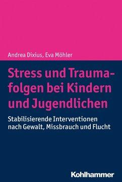 Stress und Traumafolgen bei Kindern und Jugendlichen - Dixius, Andrea; Möhler, Eva
