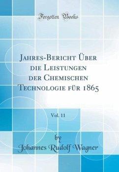 Jahres-Bericht Über die Leistungen der Chemischen Technologie für 1865, Vol. 11 (Classic Reprint) - Wagner, Johannes Rudolf