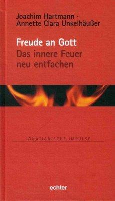 Freude an Gott - Das innere Feuer neu entfachen - Hartmann, Joachim; Unkelhäußer, Annette Clara