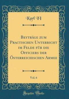 Beyträge zum Practischen Unterricht im Felde für die Officiers der Österreichischen Armee, Vol. 6 (Classic Reprint)