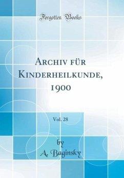 Archiv für Kinderheilkunde, 1900, Vol. 28 (Classic Reprint) - Baginsky, A.