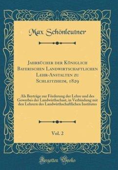 Jahrbücher der Königlich Bayerischen Landwirtschaftlichen Lehr-Anstalten zu Schleitzheim, 1829, Vol. 2