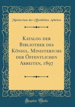 Katalog der Bibliothek des Königl. Ministeriums der Öffentlichen Arbeiten, 1897 (Classic Reprint)