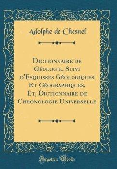 Dictionnaire de Géologie, Suivi d'Esquisses Géologiques Et Géographiques, Et, Dictionnaire de Chronologie Universelle (Classic Reprint)